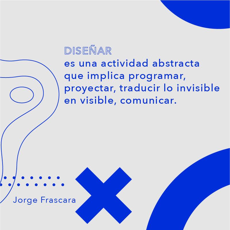 Diseñar es una actividad abstracta...Jorge Frascara