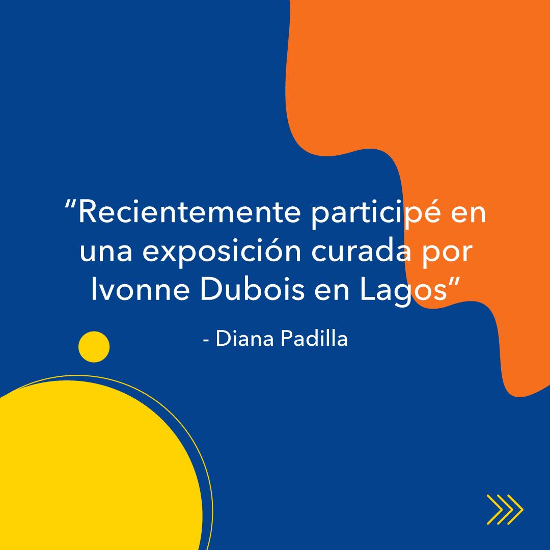 """Diana Padilla, entrevista KronalinE. """"Recientemente participé en una exposición curada por Ivonne Dubois en Lagos"""""""